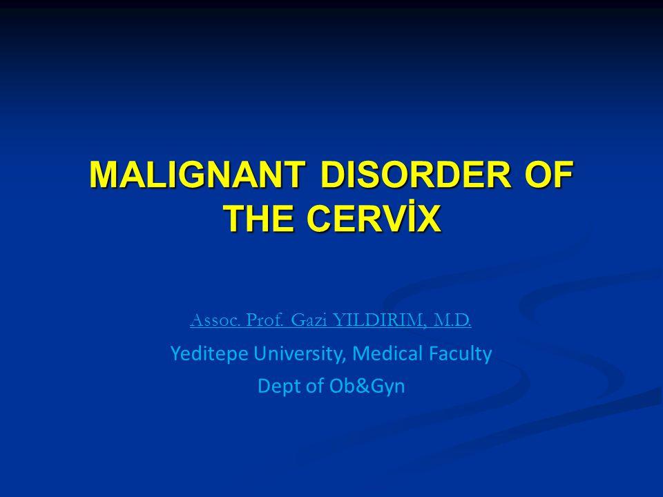 MALIGNANT DISORDER OF THE CERVİX Assoc. Prof. Gazi YILDIRIM, M.D. Yeditepe University, Medical Faculty Dept of Ob&Gyn