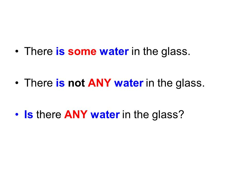 There is some water in the glass.There is not ANY water in the glass.