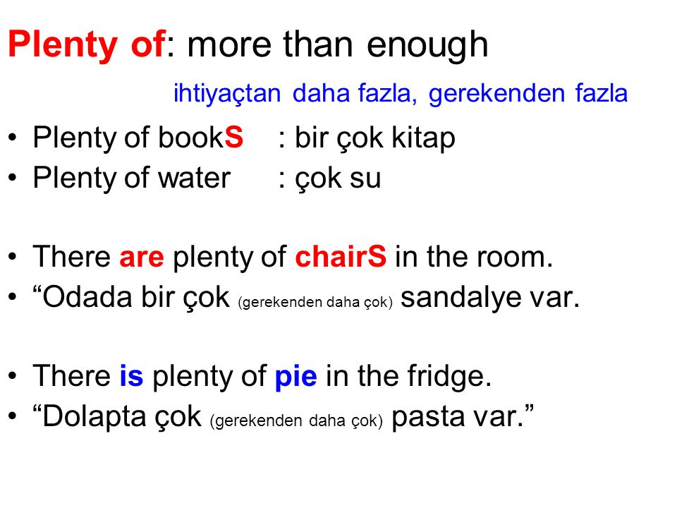 Plenty of: more than enough ihtiyaçtan daha fazla, gerekenden fazla Plenty of bookS: bir çok kitap Plenty of water: çok su There are plenty of chairS in the room.