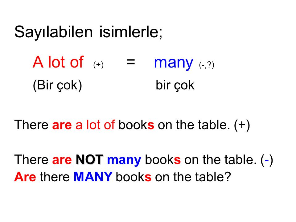 Sayılabilen isimlerle; A lot of (+) = many (-,?) (Bir çok) bir çok There are a lot of books on the table.