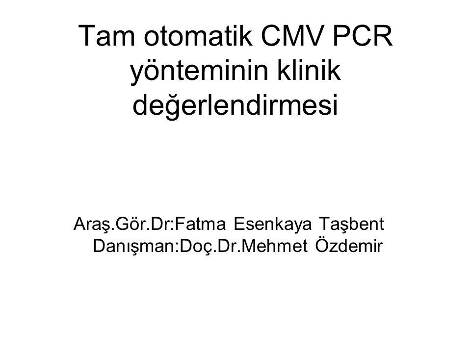Tam otomatik CMV PCR yönteminin klinik değerlendirmesi Araş.Gör.Dr:Fatma Esenkaya Taşbent Danışman:Doç.Dr.Mehmet Özdemir