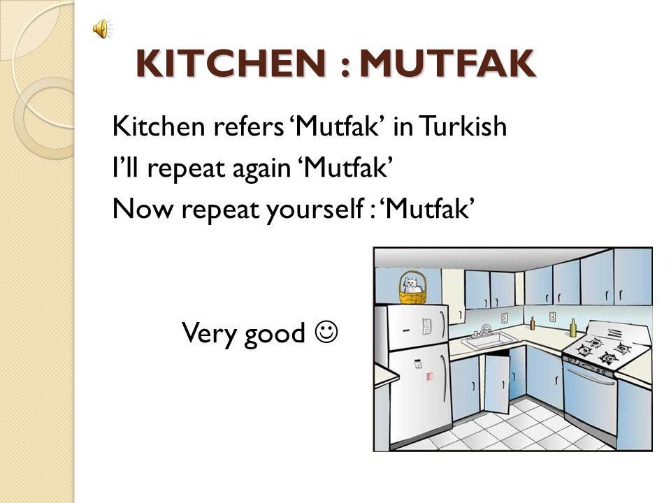 KITCHEN : MUTFAK KITCHEN : MUTFAK Kitchen refers 'Mutfak' in Turkish I'll repeat again 'Mutfak' Now repeat yourself : 'Mutfak' Very good