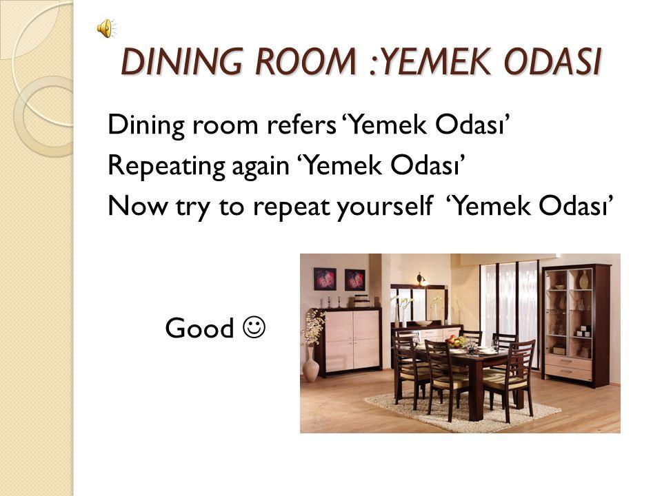 DINING ROOM : YEMEK ODASI DINING ROOM : YEMEK ODASI Dining room refers 'Yemek Odası' Repeating again 'Yemek Odası' Now try to repeat yourself 'Yemek Odası' Good