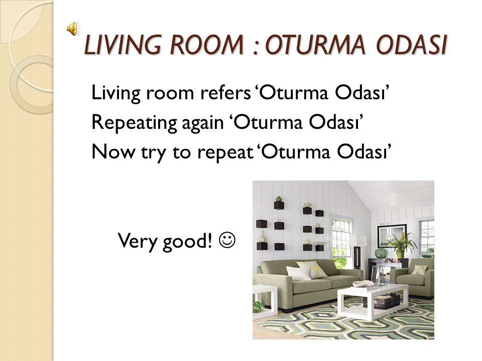 LIVING ROOM : OTURMA ODASI LIVING ROOM : OTURMA ODASI Living room refers 'Oturma Odası' Repeating again 'Oturma Odası' Now try to repeat 'Oturma Odası' Very good!