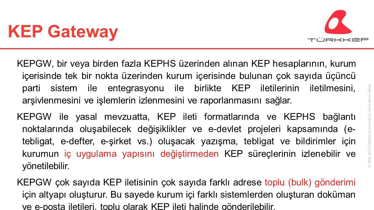 © 2009-2013 TÜRKKEP, Hizmete Özel, Tüm Hakları Saklıdır KEPGW İşlevsel Modüller Alım modülü Gönderim modülü Yönetim modülü Raporlama modülü KEPHS bağlantı modülleri/servisleri Arşivleme modülü* Donanımsal ve Yazılımsal çözüm alternatifleri Esnek ve ölçeklenebilir çözümler oluşturma olanağı (HA-DR) Kurumsal entegrasyon için özel projelere göre yapılandırma geliştirme olanağı * Arşivleme modülü opsiyonel olarak sunulmaktadır.