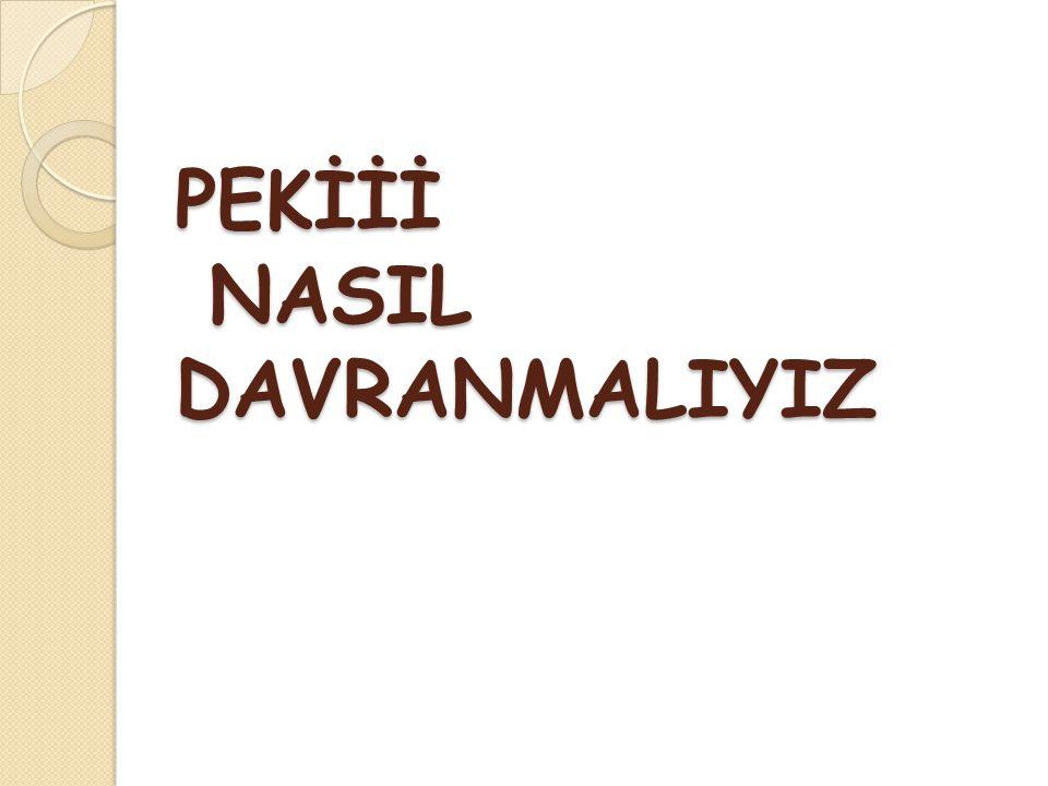 PEKİİİ NASIL DAVRANMALIYIZ