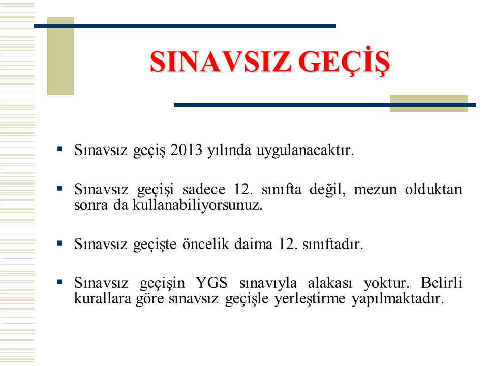 SINAVSIZ GEÇİŞ  Sınavsız geçiş 2013 yılında uygulanacaktır.  Sınavsız geçişi sadece 12. sınıfta değil, mezun olduktan sonra da kullanabiliyorsunuz.