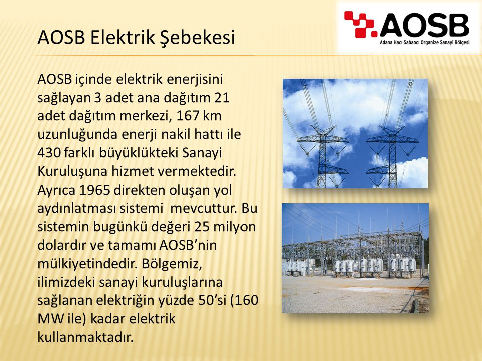 AOSB içinde elektrik enerjisini sağlayan 3 adet ana dağıtım 21 adet dağıtım merkezi, 167 km uzunluğunda enerji nakil hattı ile 430 farklı büyüklükteki