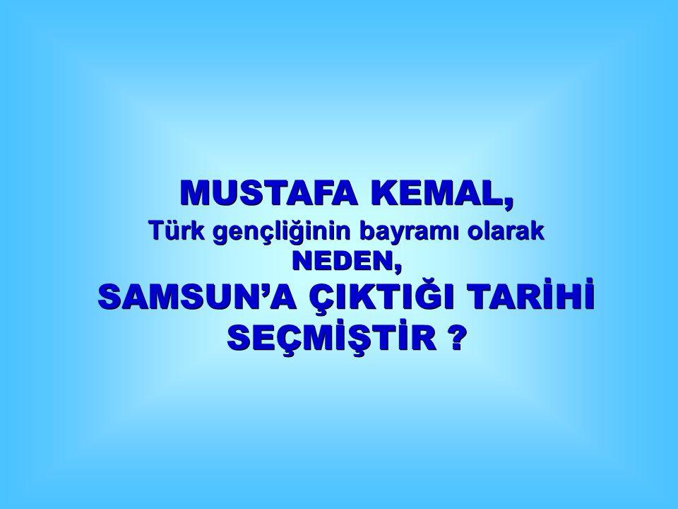 MUSTAFA KEMAL, Türk gençliğinin bayramı olarak NEDEN, SAMSUN'A ÇIKTIĞI TARİHİ SEÇMİŞTİR ? MUSTAFA KEMAL, Türk gençliğinin bayramı olarak NEDEN, SAMSUN