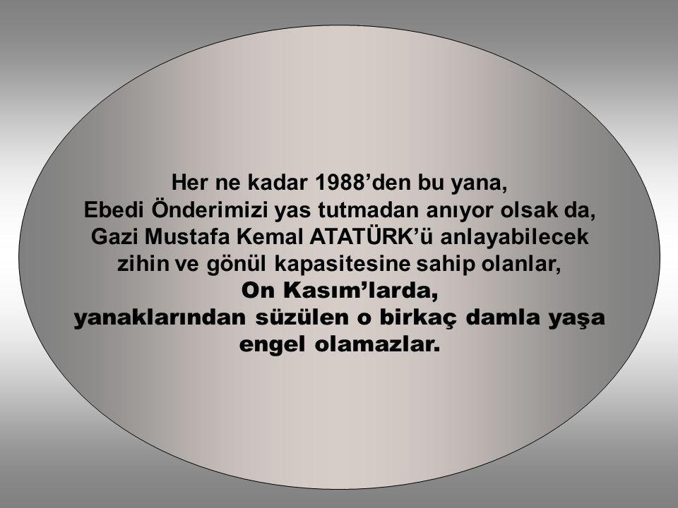 Her ne kadar 1988'den bu yana, Ebedi Önderimizi yas tutmadan anıyor olsak da, Gazi Mustafa Kemal ATATÜRK'ü anlayabilecek zihin ve gönül kapasitesine s