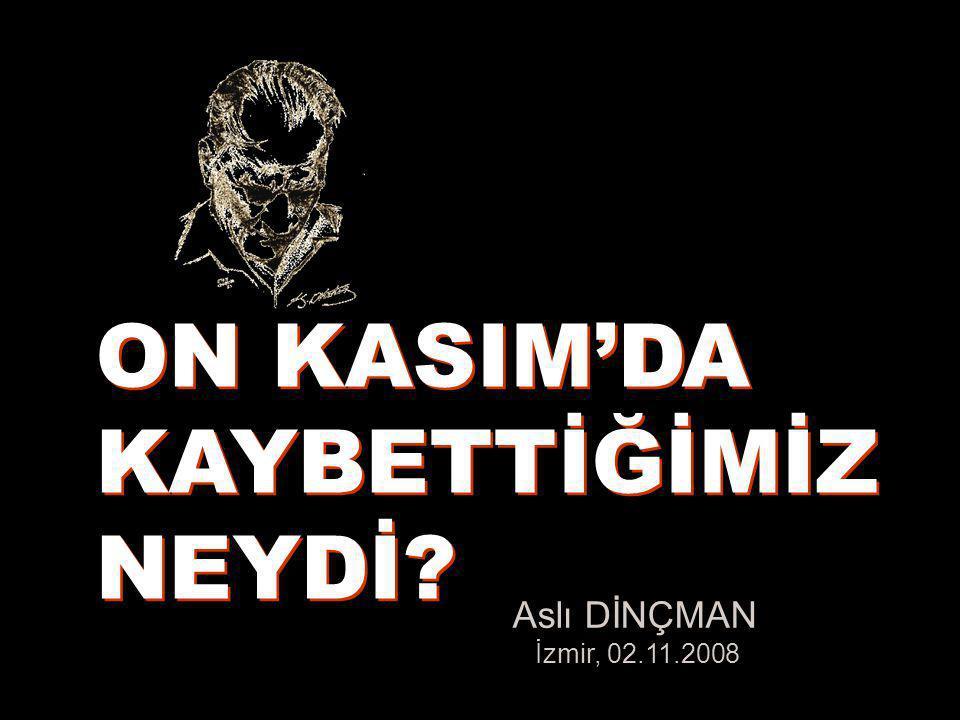 Aslı DİNÇMAN İzmir, 02.11.2008 ON KASIM'DA KAYBETTİĞİMİZ NEYDİ? ON KASIM'DA KAYBETTİĞİMİZ NEYDİ?