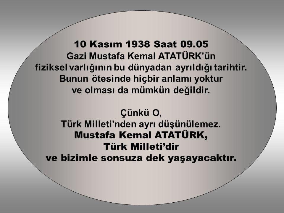 10 Kasım 1938 Saat 09.05 Gazi Mustafa Kemal ATATÜRK'ün fiziksel varlığının bu dünyadan ayrıldığı tarihtir. Bunun ötesinde hiçbir anlamı yoktur ve olma