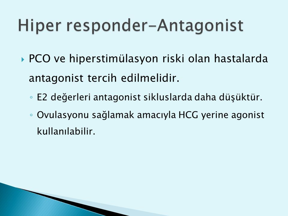  PCO ve hiperstimülasyon riski olan hastalarda antagonist tercih edilmelidir. ◦ E2 değerleri antagonist sikluslarda daha düşüktür. ◦ Ovulasyonu sağla