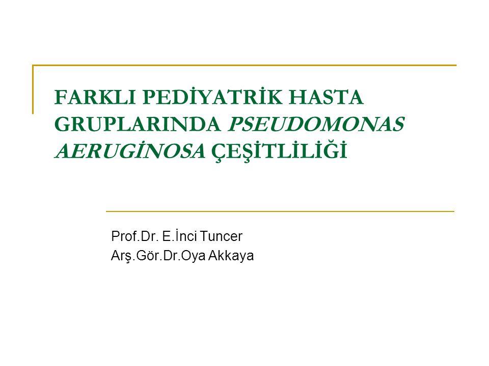 FARKLI PEDİYATRİK HASTA GRUPLARINDA PSEUDOMONAS AERUGİNOSA ÇEŞİTLİLİĞİ Prof.Dr. E.İnci Tuncer Arş.Gör.Dr.Oya Akkaya