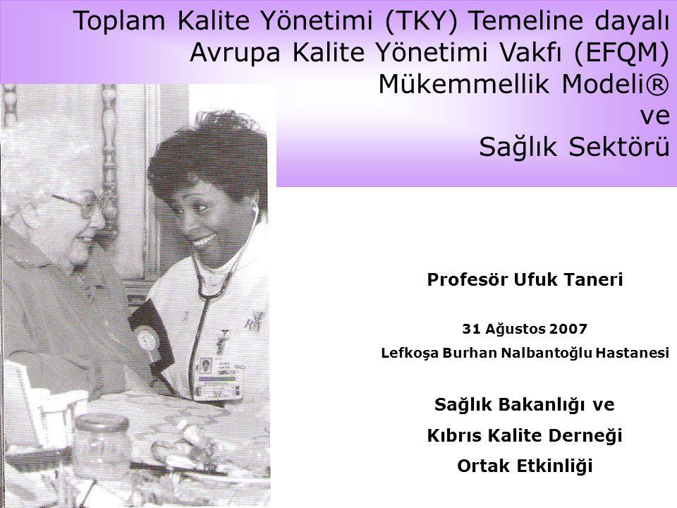 Toplam Kalite Yönetimi (TKY) Temeline dayalı Avrupa Kalite Yönetimi Vakfı (EFQM) Mükemmellik Modeli® ve Sağlık Sektörü Profesör Ufuk Taneri 31 Ağustos