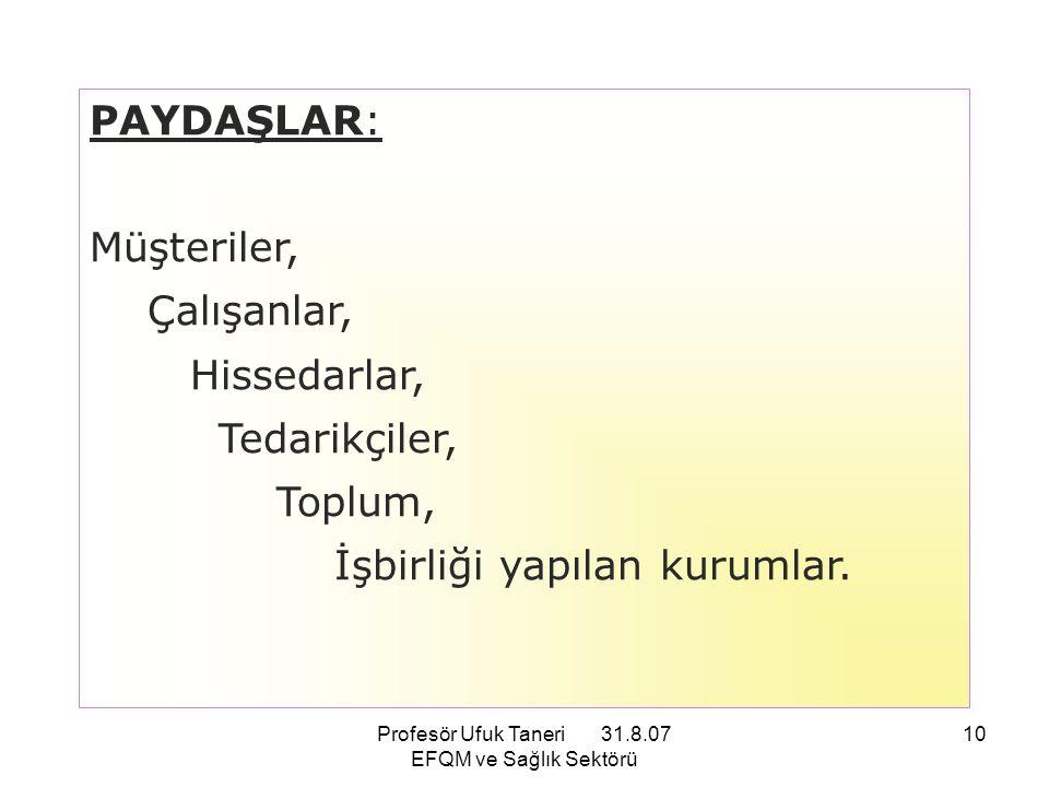 Profesör Ufuk Taneri 31.8.07 EFQM ve Sağlık Sektörü 10 PAYDAŞLAR: Müşteriler, Çalışanlar, Hissedarlar, Tedarikçiler, Toplum, İşbirliği yapılan kurumla
