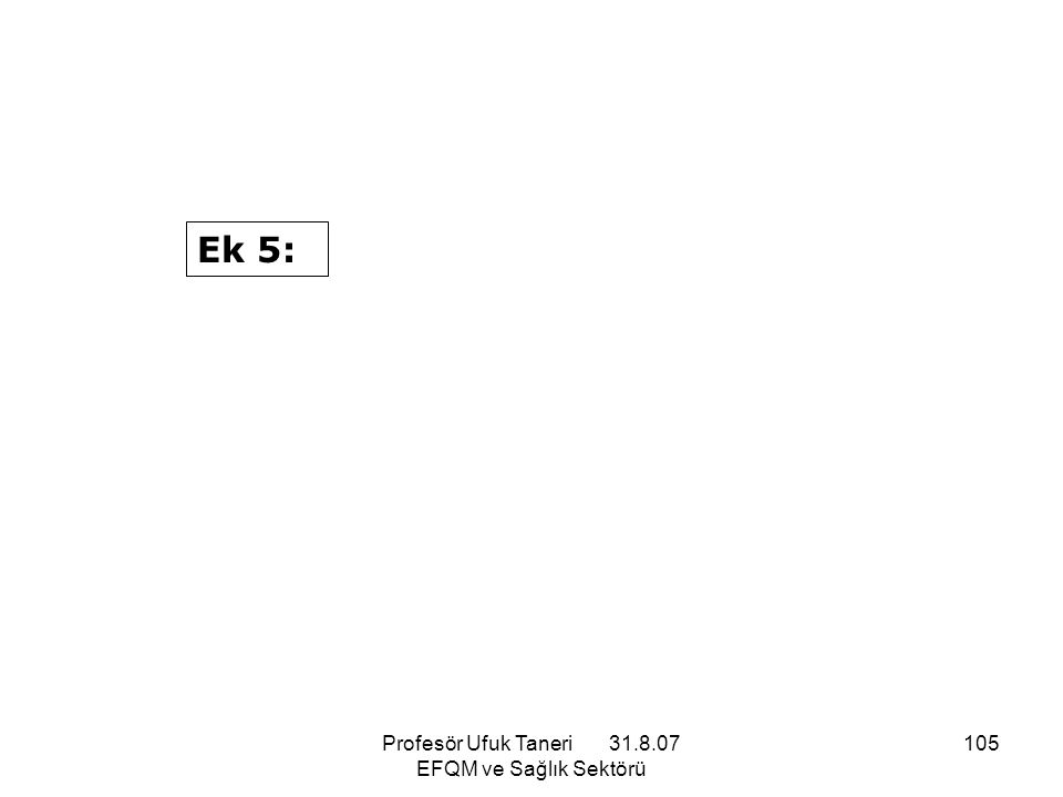 Profesör Ufuk Taneri 31.8.07 EFQM ve Sağlık Sektörü 105 Ek 5: