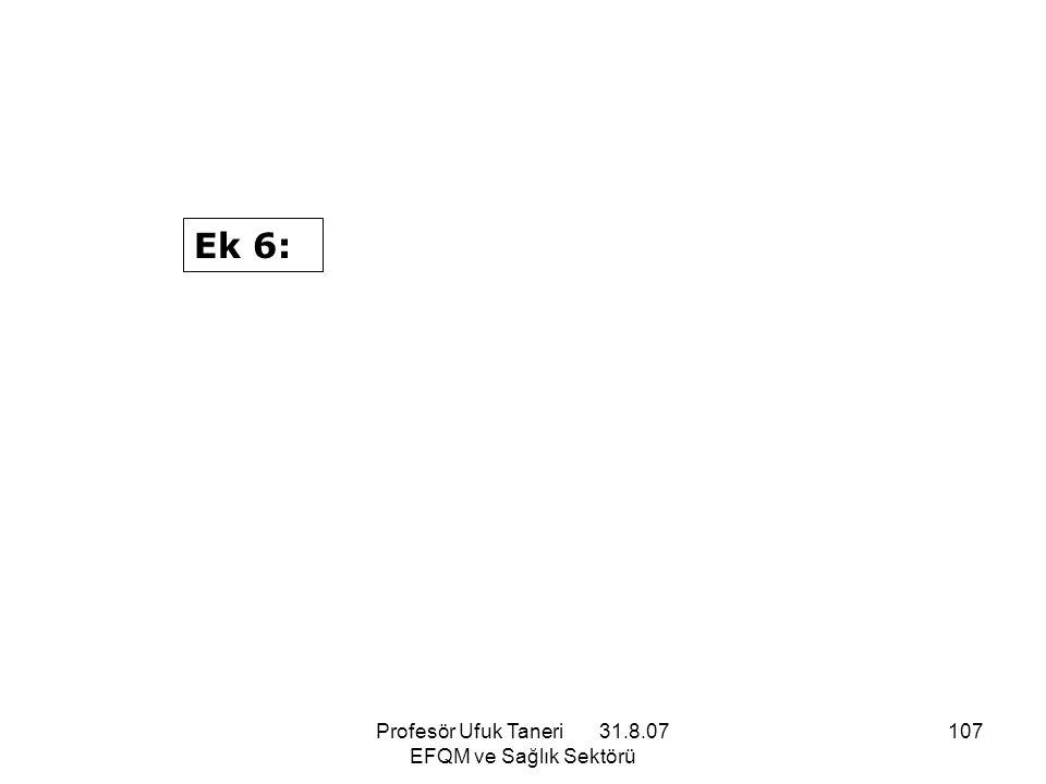 Profesör Ufuk Taneri 31.8.07 EFQM ve Sağlık Sektörü 107 Ek 6: