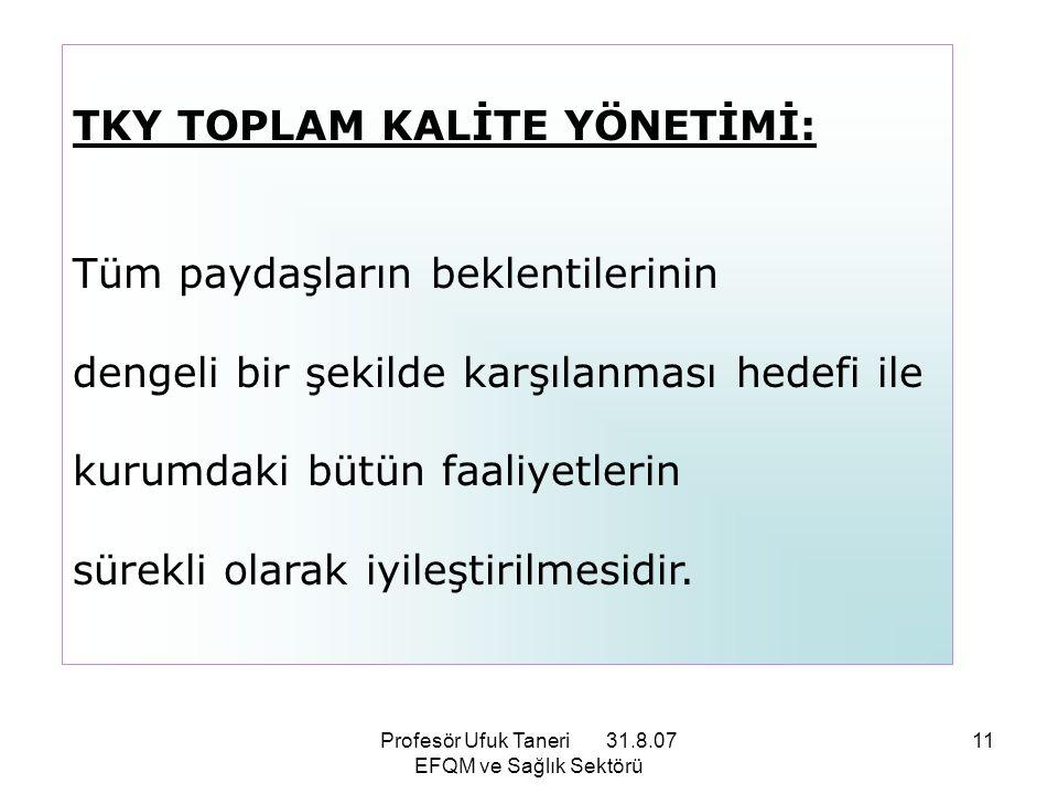 Profesör Ufuk Taneri 31.8.07 EFQM ve Sağlık Sektörü 11 TKY TOPLAM KALİTE YÖNETİMİ: Tüm paydaşların beklentilerinin dengeli bir şekilde karşılanması he