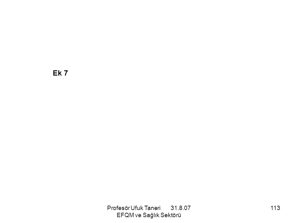 Profesör Ufuk Taneri 31.8.07 EFQM ve Sağlık Sektörü 113 Ek 7