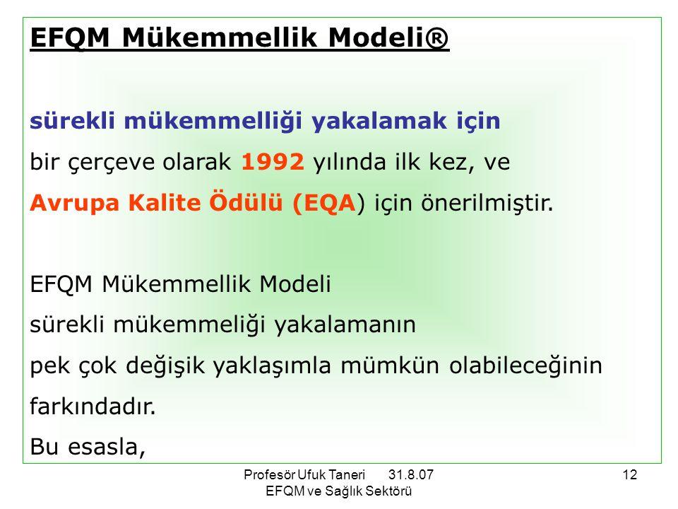Profesör Ufuk Taneri 31.8.07 EFQM ve Sağlık Sektörü 12 EFQM Mükemmellik Modeli® sürekli mükemmelliği yakalamak için bir çerçeve olarak 1992 yılında il
