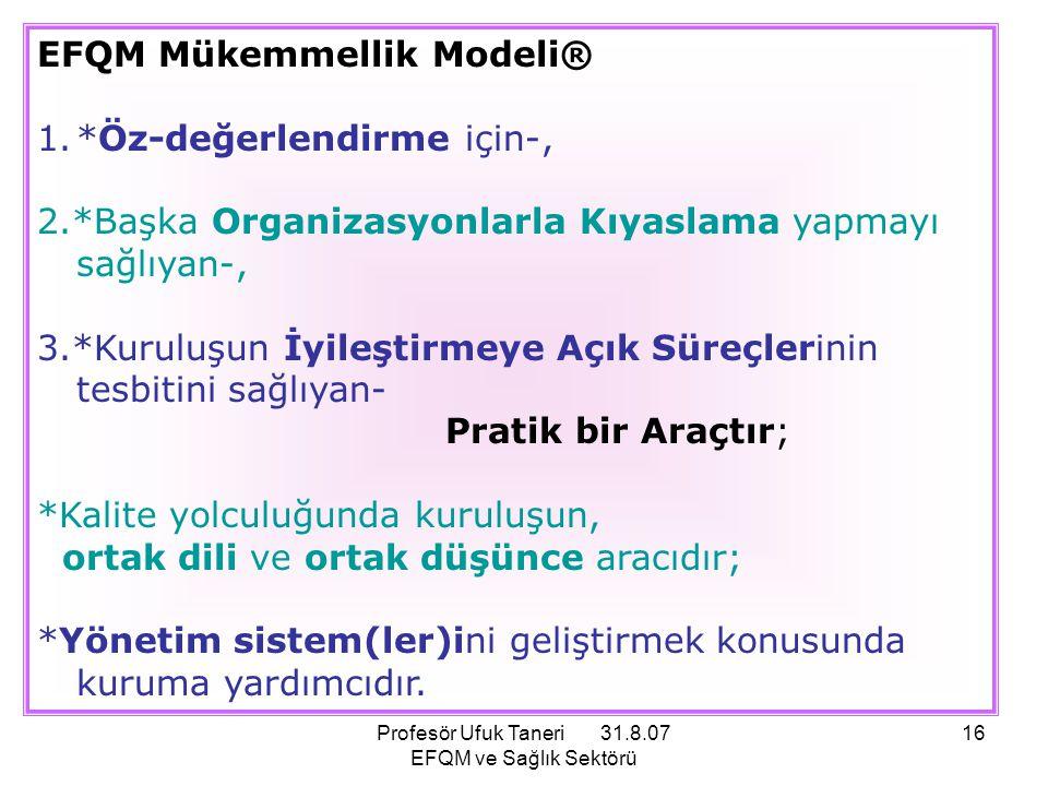 Profesör Ufuk Taneri 31.8.07 EFQM ve Sağlık Sektörü 16 EFQM Mükemmellik Modeli® 1.*Öz-değerlendirme için-, 2.*Başka Organizasyonlarla Kıyaslama yapmay