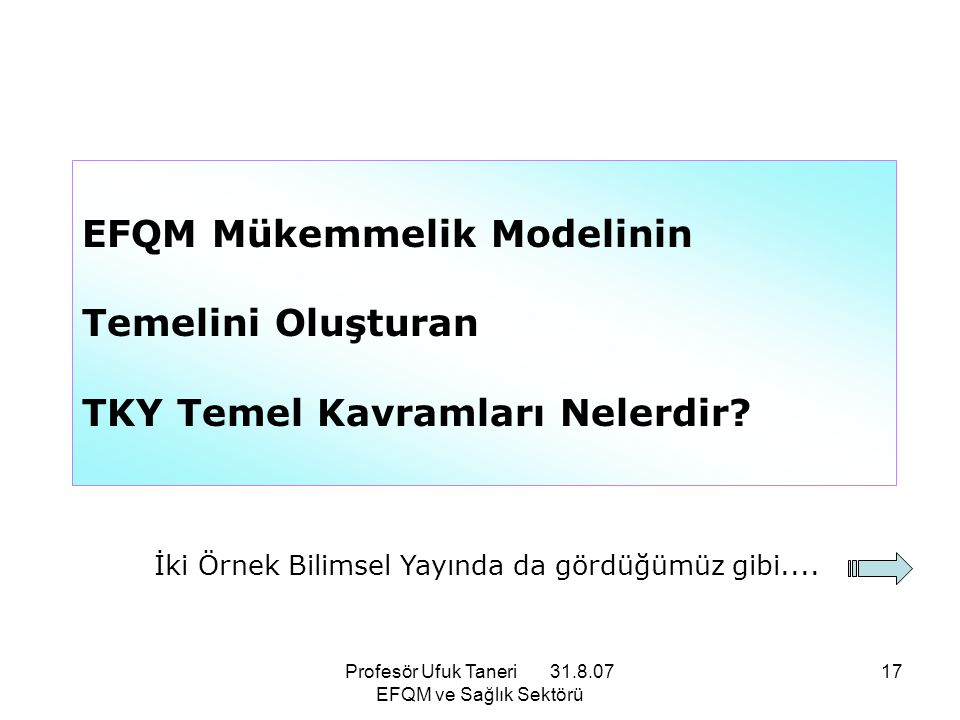 Profesör Ufuk Taneri 31.8.07 EFQM ve Sağlık Sektörü 17 EFQM Mükemmelik Modelinin Temelini Oluşturan TKY Temel Kavramları Nelerdir? İki Örnek Bilimsel