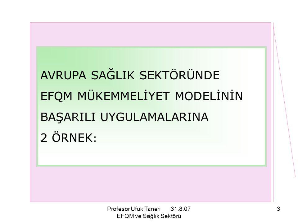 Profesör Ufuk Taneri 31.8.07 EFQM ve Sağlık Sektörü 14 NEDEN EFQM Mükemmellik Modeli® GİBİ BİR MODELE GEREKSİNİM DUYUYORUZ?