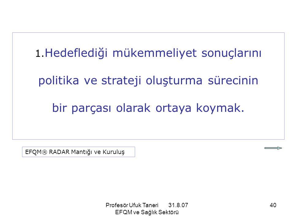 Profesör Ufuk Taneri 31.8.07 EFQM ve Sağlık Sektörü 40 1. Hedeflediği mükemmeliyet sonuçlarını politika ve strateji oluşturma sürecinin bir parçası ol