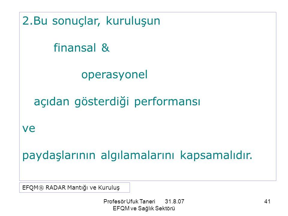 Profesör Ufuk Taneri 31.8.07 EFQM ve Sağlık Sektörü 41 2.Bu sonuçlar, kuruluşun finansal & operasyonel açıdan gösterdiği performansı ve paydaşlarının