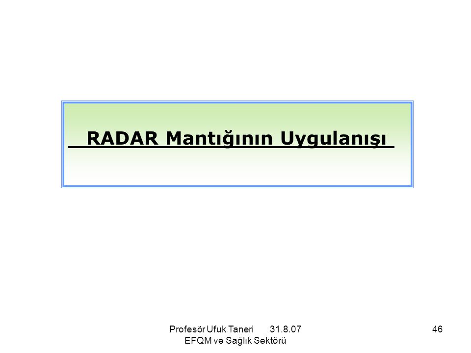 Profesör Ufuk Taneri 31.8.07 EFQM ve Sağlık Sektörü 46 RADAR Mantığının Uygulanışı