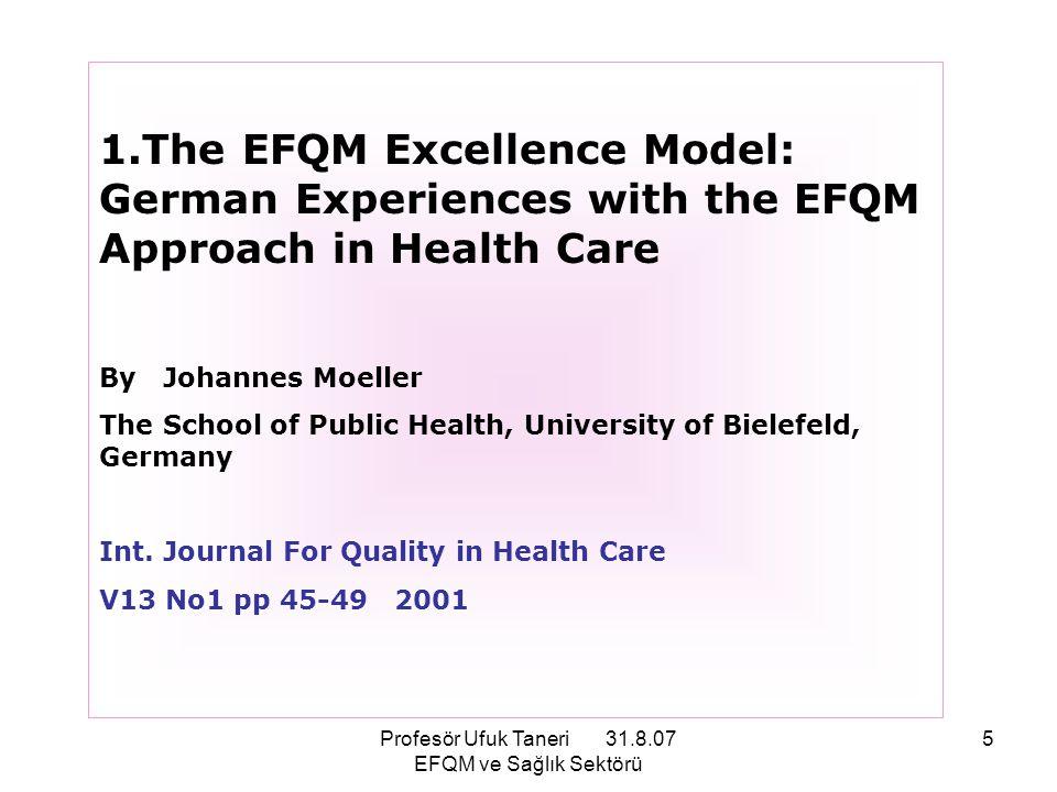 Profesör Ufuk Taneri 31.8.07 EFQM ve Sağlık Sektörü 16 EFQM Mükemmellik Modeli® 1.*Öz-değerlendirme için-, 2.*Başka Organizasyonlarla Kıyaslama yapmayı sağlıyan-, 3.*Kuruluşun İyileştirmeye Açık Süreçlerinin tesbitini sağlıyan- Pratik bir Araçtır; *Kalite yolculuğunda kuruluşun, ortak dili ve ortak düşünce aracıdır; *Yönetim sistem(ler)ini geliştirmek konusunda kuruma yardımcıdır.