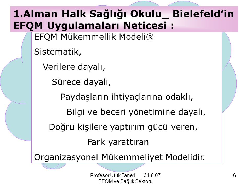 Profesör Ufuk Taneri 31.8.07 EFQM ve Sağlık Sektörü 37 Modelin kalbinde RADAR mantığı vardır: SONUÇLAR (Results) YAKLAŞIM (Approach) YAYILIM (Deployment) DEĞERLENDİRME (Assessment) & GÖZDEN GEÇİRME (Review).