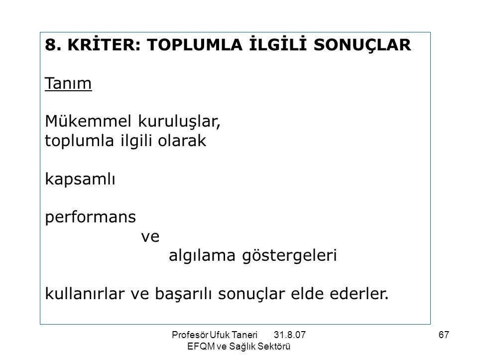 Profesör Ufuk Taneri 31.8.07 EFQM ve Sağlık Sektörü 67 8. KRİTER: TOPLUMLA İLGİLİ SONUÇLAR Tanım Mükemmel kuruluşlar, toplumla ilgili olarak kapsamlı
