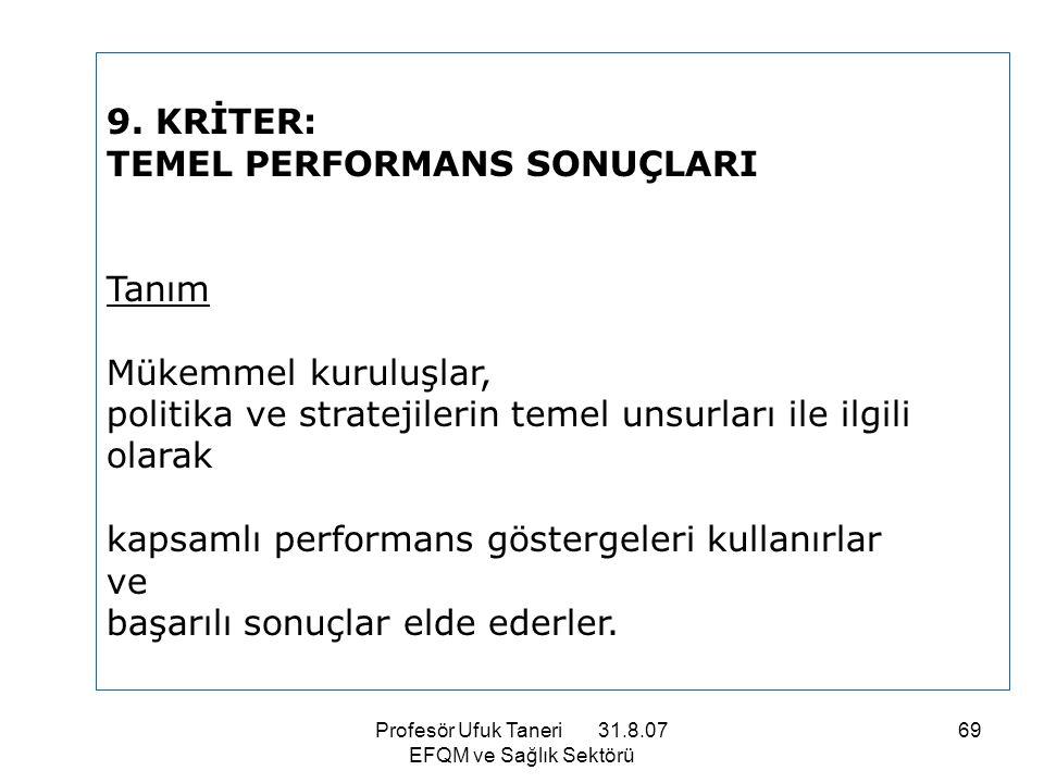 Profesör Ufuk Taneri 31.8.07 EFQM ve Sağlık Sektörü 69 9. KRİTER: TEMEL PERFORMANS SONUÇLARI Tanım Mükemmel kuruluşlar, politika ve stratejilerin teme