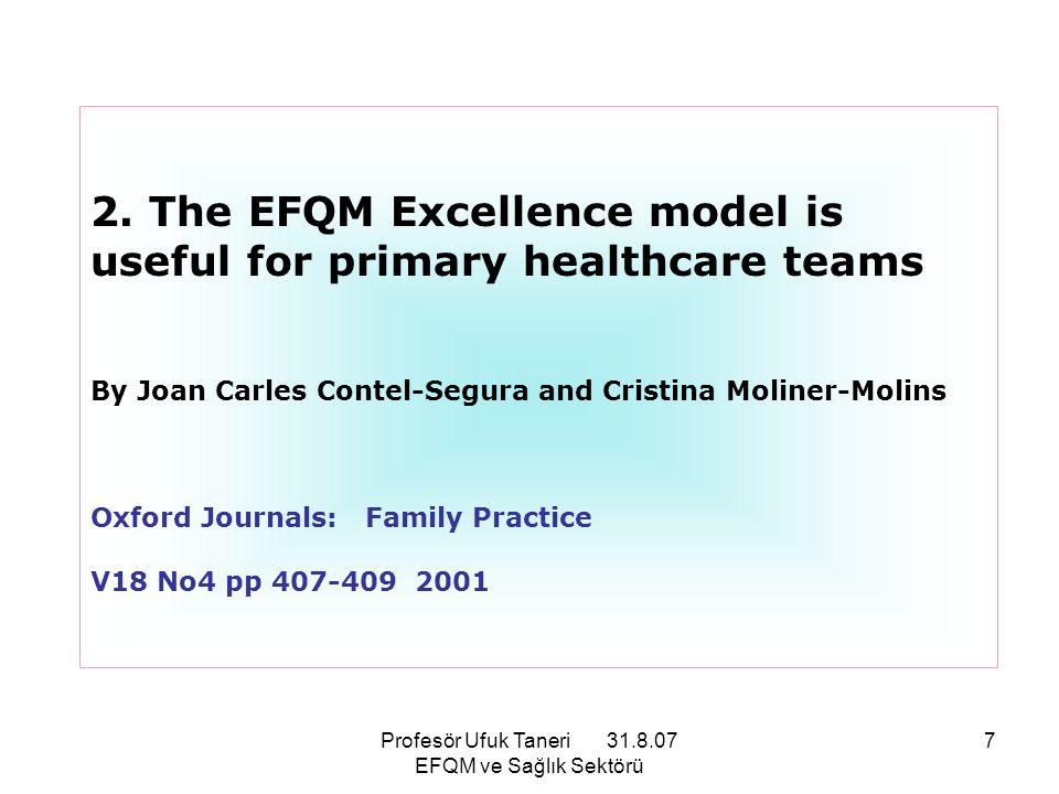 Profesör Ufuk Taneri 31.8.07 EFQM ve Sağlık Sektörü 8 EFQM Mükemmellik Modeli® ile ilgili bu bilimsel çalışmanın önceki yayında belirtilen özelliklere ilaveten vurguladığı: Takım Çalışmasında EFQM Mükemmeliyet Modelinin Uygulanmasının başarılı bir model olduğudur.