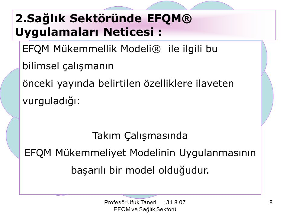 Profesör Ufuk Taneri 31.8.07 EFQM ve Sağlık Sektörü 79 EFQM Mükemmellik Modeli® Ortak anlayış ve süreçlerin geliştirilmesini sağlar, bu da 3 boyutun gayretlerini dengeler ve birleştirir.