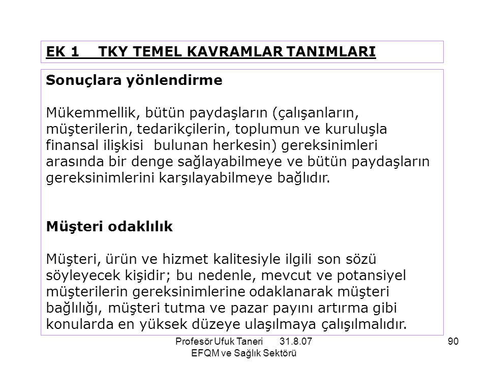 Profesör Ufuk Taneri 31.8.07 EFQM ve Sağlık Sektörü 90 EK 1 TKY TEMEL KAVRAMLAR TANIMLARI Sonuçlara yönlendirme Mükemmellik, bütün paydaşların (çalışa