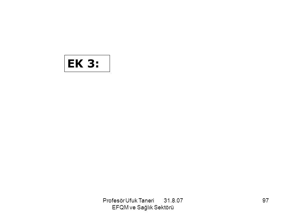 Profesör Ufuk Taneri 31.8.07 EFQM ve Sağlık Sektörü 97 EK 3: