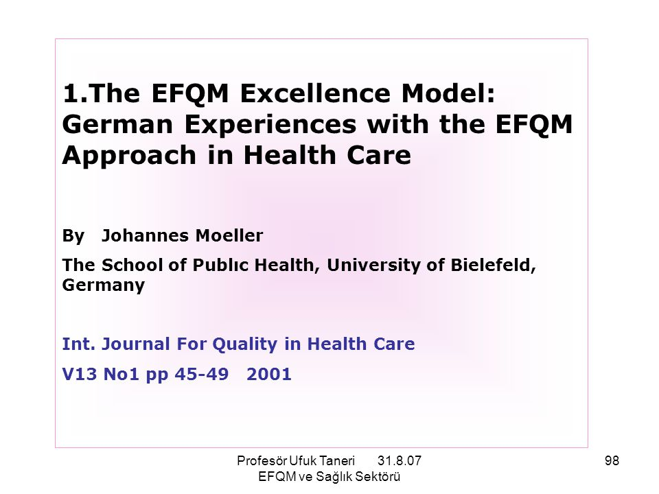Profesör Ufuk Taneri 31.8.07 EFQM ve Sağlık Sektörü 98 1.The EFQM Excellence Model: German Experiences with the EFQM Approach in Health Care By Johann