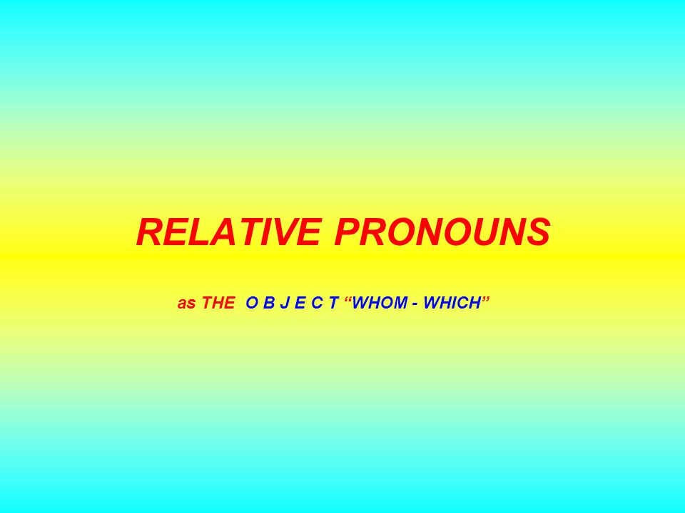 RELATIVE PRONOUNS as THE O B J E C T WHOM - WHICH