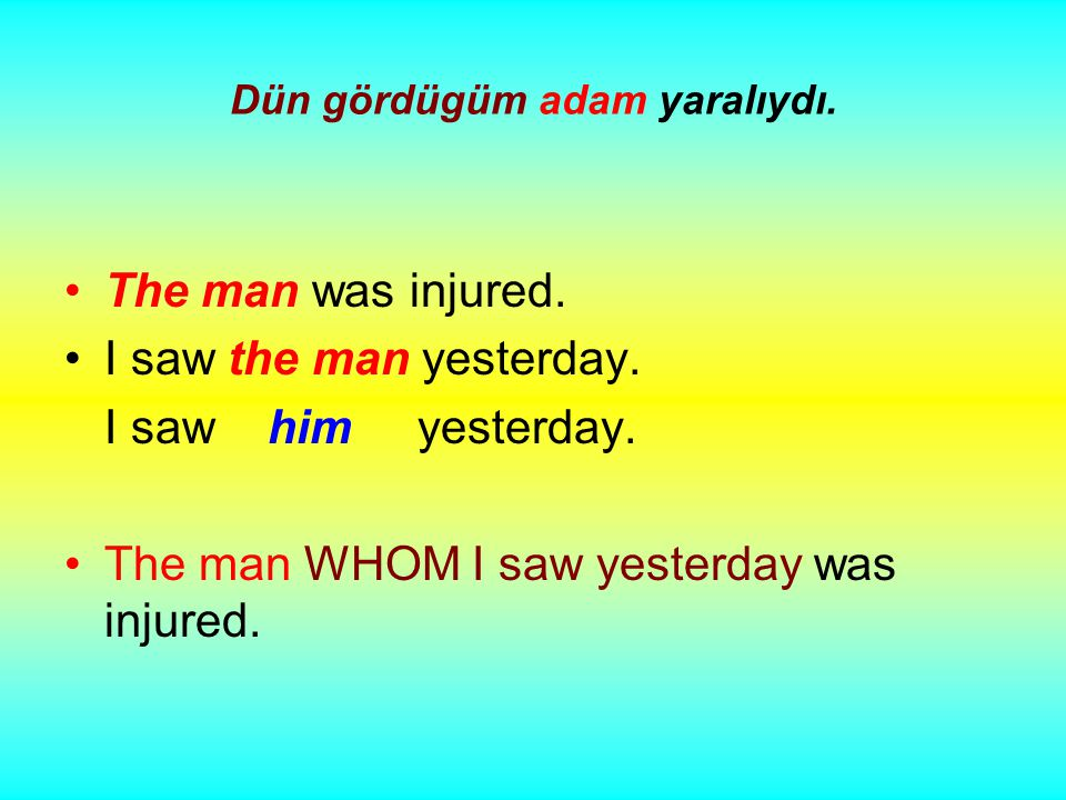 Dün gördügüm adam yaralıydı. The man was injured.