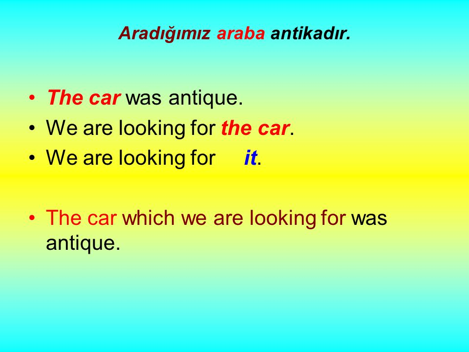 Aradığımız araba antikadır. The car was antique. We are looking for the car.