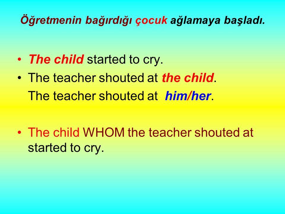 Öğretmenin bağırdığı çocuk ağlamaya başladı. The child started to cry.