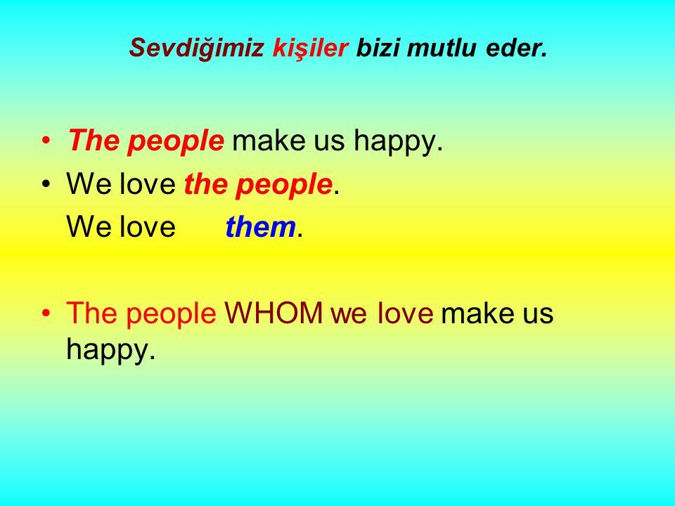 Sevdiğimiz kişiler bizi mutlu eder. The people make us happy.