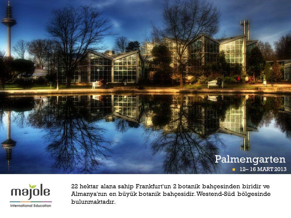 + Palmengarten 12– 16 MART 2013 FRANKFURT P İ GÜNÜ 12– 16 MART 2013 22 hektar alana sahip Frankfurt'un 2 botanik bahçesinden biridir ve Almanya'nın en