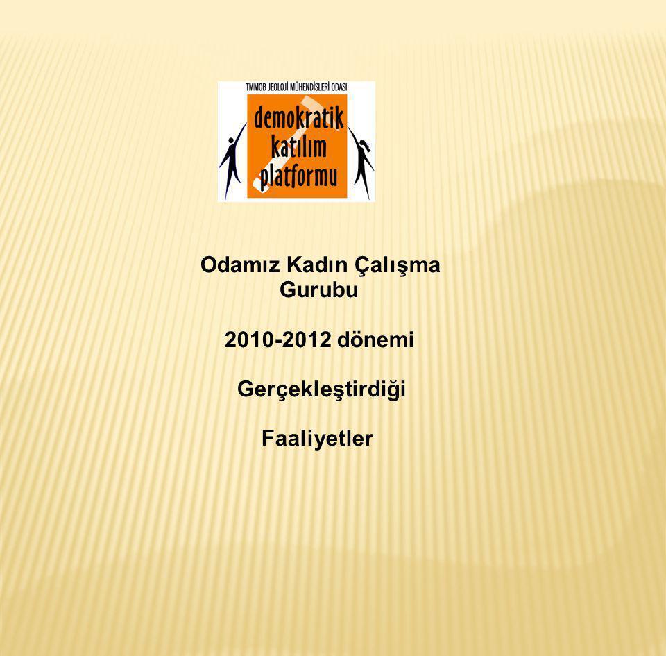 Odamız Kadın Çalışma Gurubu 2010-2012 dönemi Gerçekleştirdiği Faaliyetler