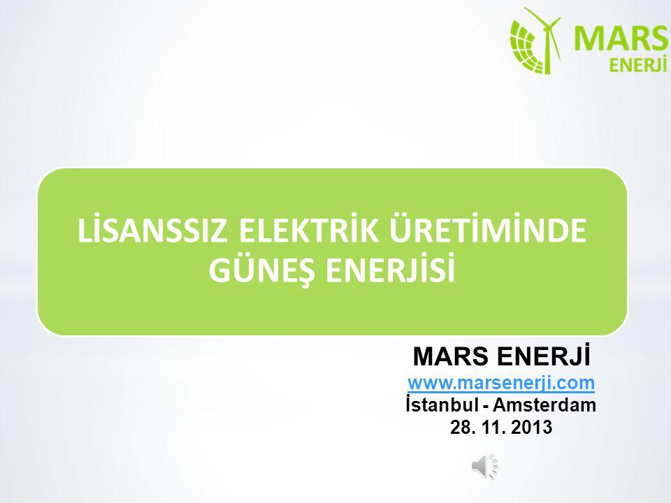 MARS ENERJİ www.marsenerji.com İstanbul - Amsterdam 28. 11. 2013 LİSANSSIZ ELEKTRİK ÜRETİMİNDE GÜNEŞ ENERJİSİ