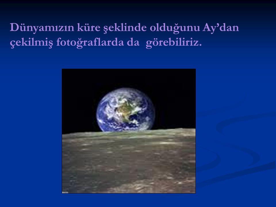 Dünyamızın küre şeklinde olduğunu Ay'dan çekilmiş fotoğraflarda da görebiliriz.