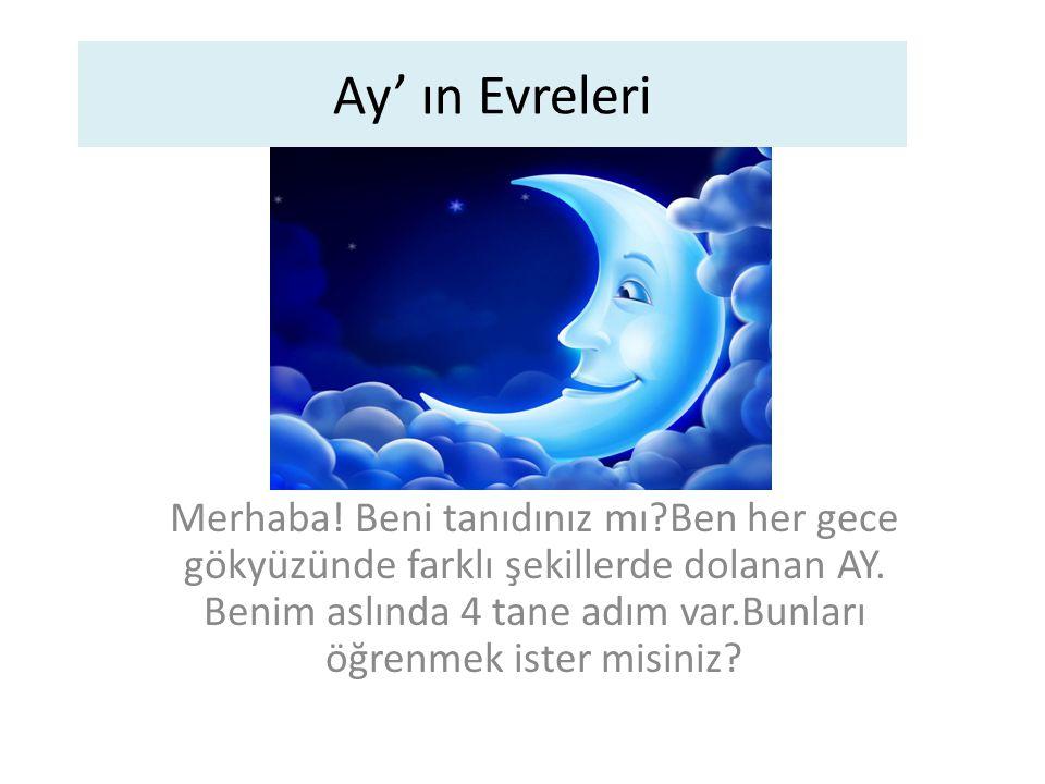 Ay' ın Evreleri Merhaba! Beni tanıdınız mı?Ben her gece gökyüzünde farklı şekillerde dolanan AY. Benim aslında 4 tane adım var.Bunları öğrenmek ister